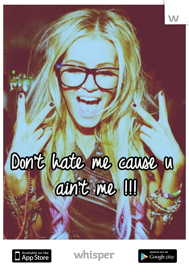 Don't hate me cause u ain't me !!!