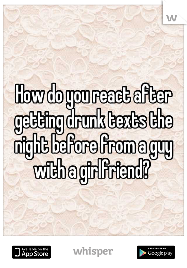 How do you react after getting drunk texts the night before from a guy with a girlfriend?