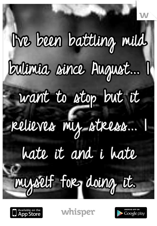 I've been battling mild bulimia since August... I want to stop but it relieves my stress... I hate it and i hate myself for doing it.