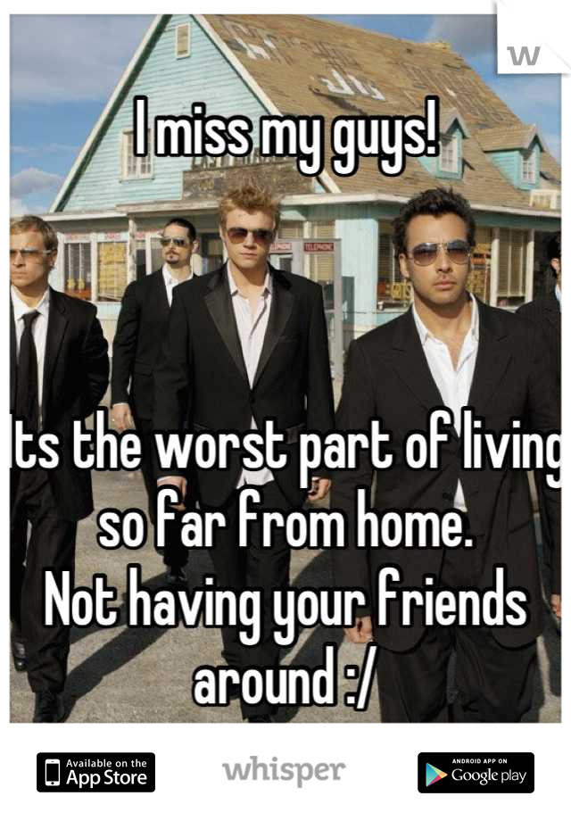 I miss my guys!    Its the worst part of living so far from home. Not having your friends around :/
