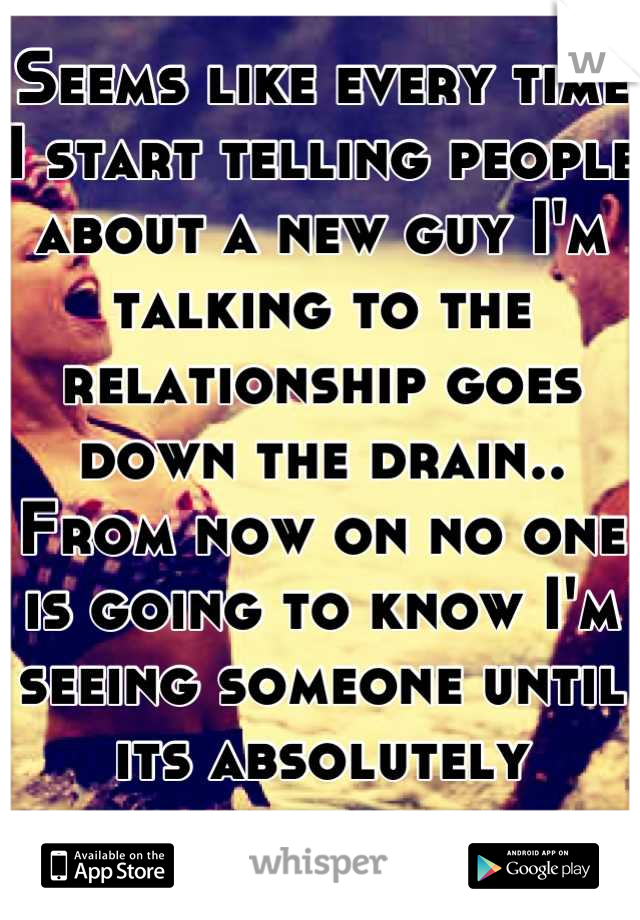 Seems like every time I start telling people about a new guy I'm talking to the relationship goes down the drain.. From now on no one is going to know I'm seeing someone until its absolutely necessary.