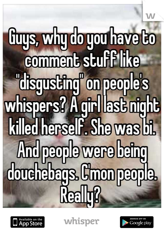 "Guys, why do you have to comment stuff like ""disgusting"" on people's whispers? A girl last night killed herself. She was bi. And people were being douchebags. C'mon people. Really?"