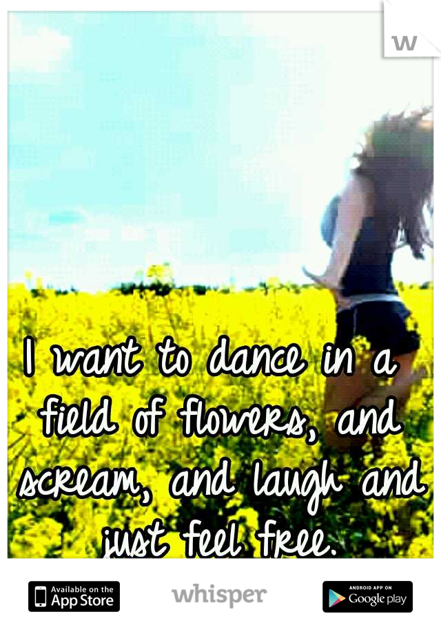 I want to dance in a field of flowers, and scream, and laugh and just feel free.