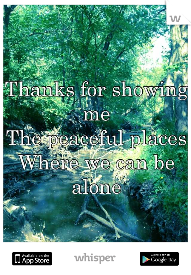 Thanks for showing me The peaceful places Where we can be alone