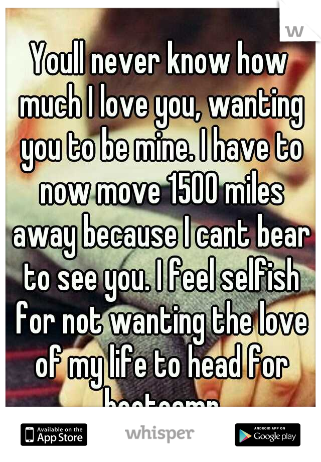 Youll never know how much I love you, wanting you to be mine. I have to now move 1500 miles away because I cant bear to see you. I feel selfish for not wanting the love of my life to head for bootcamp