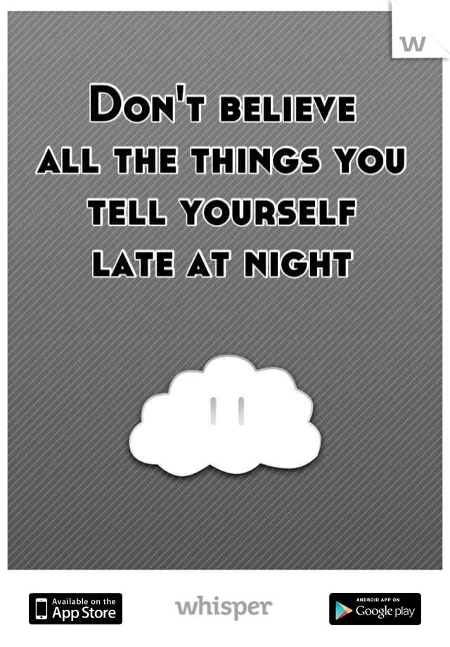 Don't believe  all the things you tell yourself  late at night