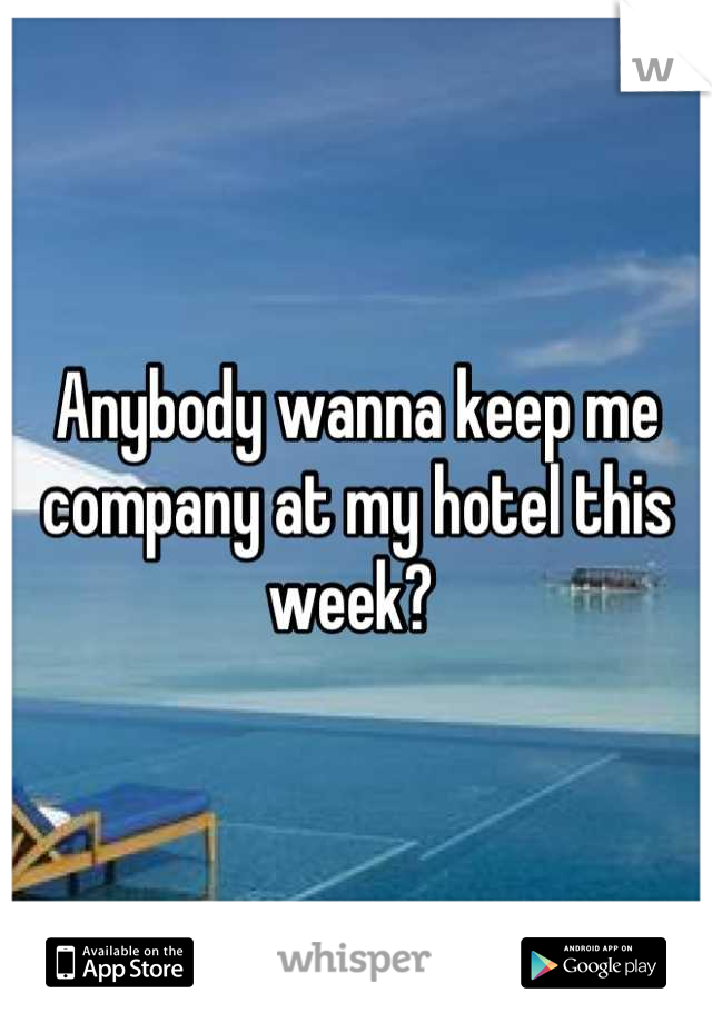Anybody wanna keep me company at my hotel this week?