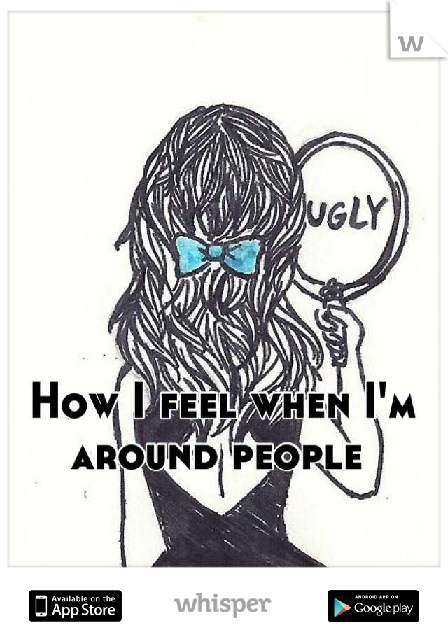 How I feel when I'm around people