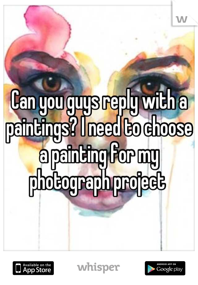 Can you guys reply with a paintings? I need to choose a painting for my photograph project