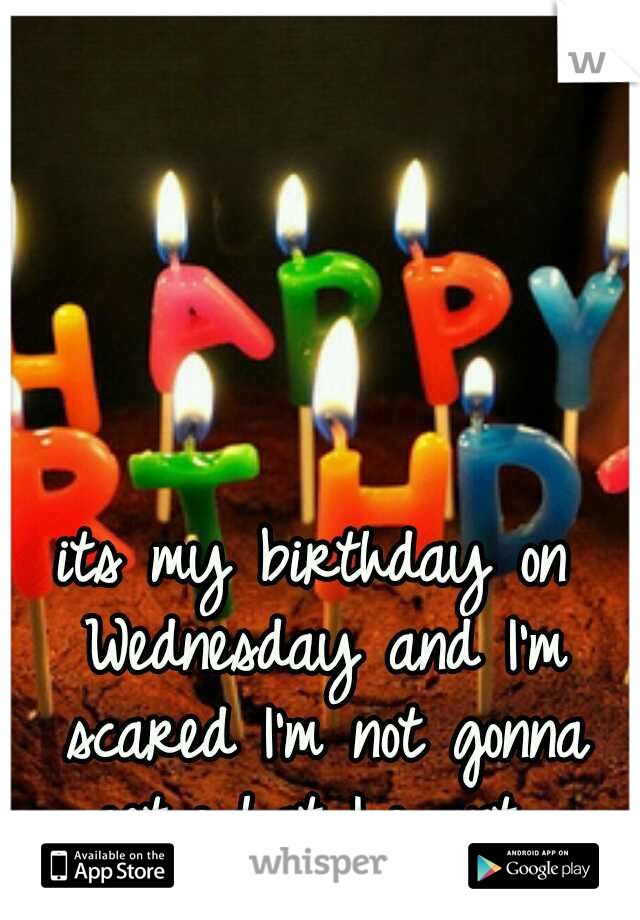 its my birthday on Wednesday and I'm scared I'm not gonna get what I want.
