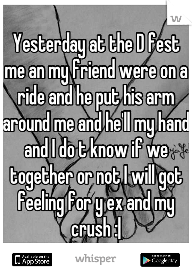 Yesterday at the D fest me an my friend were on a ride and he put his arm around me and he'll my hand and I do t know if we together or not I will got feeling for y ex and my crush :|
