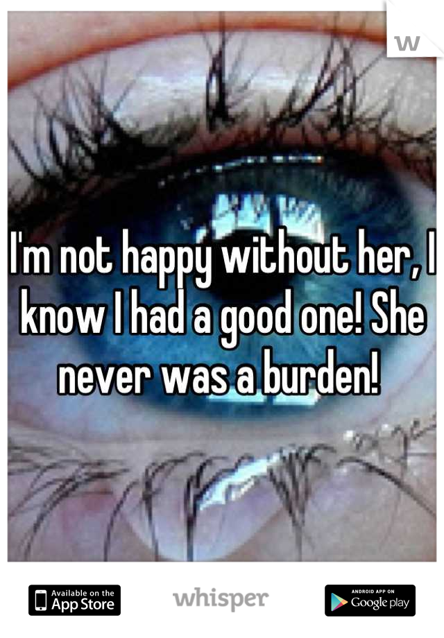 I'm not happy without her, I know I had a good one! She never was a burden!