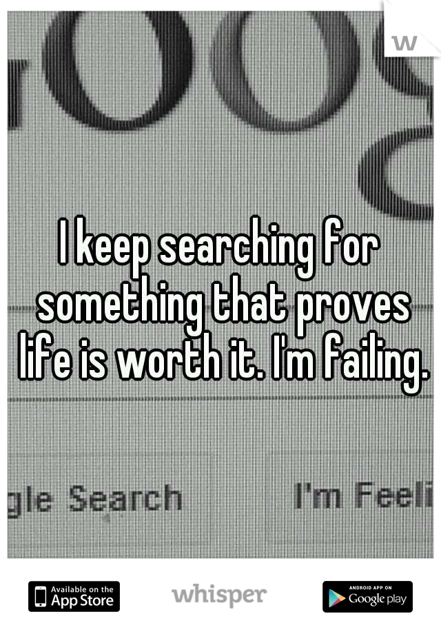 I keep searching for something that proves life is worth it. I'm failing.