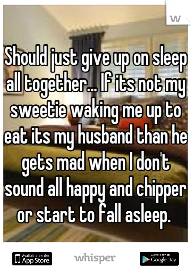 Should just give up on sleep all together... If its not my sweetie waking me up to eat its my husband than he gets mad when I don't sound all happy and chipper or start to fall asleep.