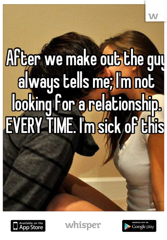 After we make out the guy always tells me; I'm not looking for a relationship. EVERY TIME. I'm sick of this.