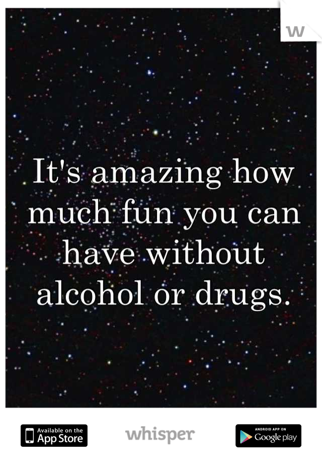 It's amazing how much fun you can have without alcohol or drugs.