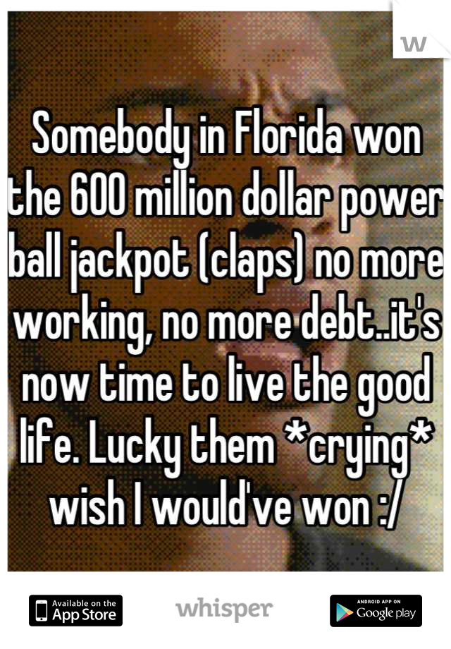 Somebody in Florida won the 600 million dollar power ball jackpot (claps) no more working, no more debt..it's now time to live the good life. Lucky them *crying* wish I would've won :/