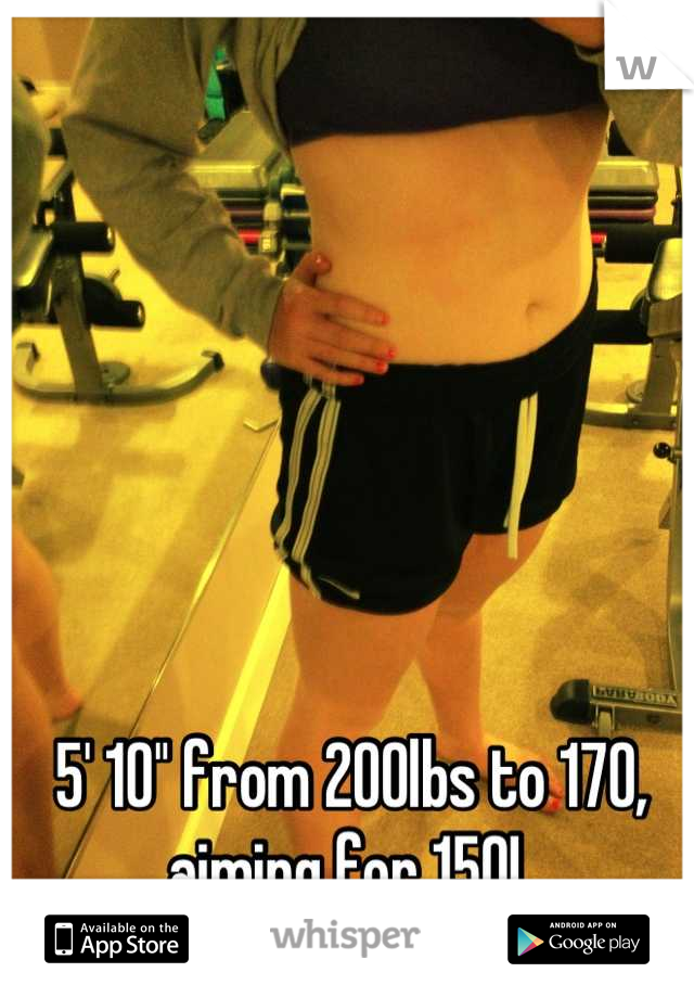 5' 10'' from 200lbs to 170, aiming for 150!