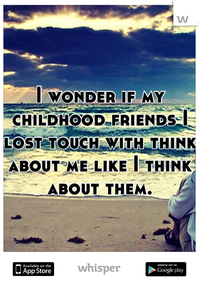 I wonder if my childhood friends I lost touch with think about me like I think about them.