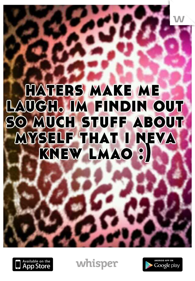 haters make me laugh. im findin out so much stuff about myself that i neva knew lmao :)
