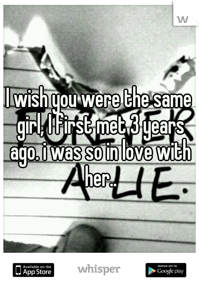 I wish you were the same girl, I first met 3 years ago. i was so in love with her..