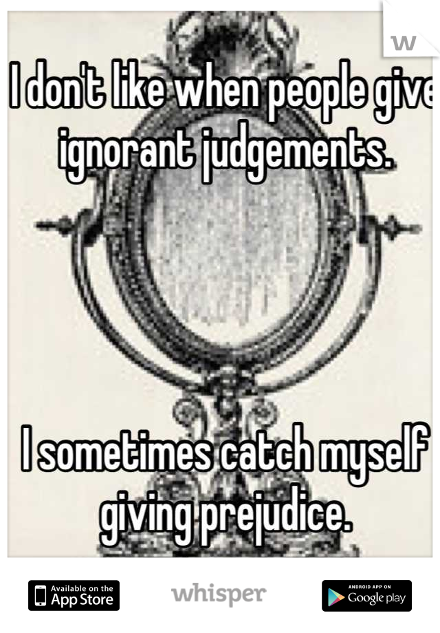 I don't like when people give ignorant judgements.      I sometimes catch myself giving prejudice.