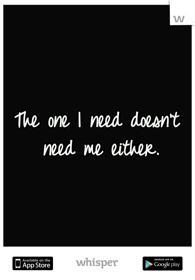 The one I need doesn't need me either.