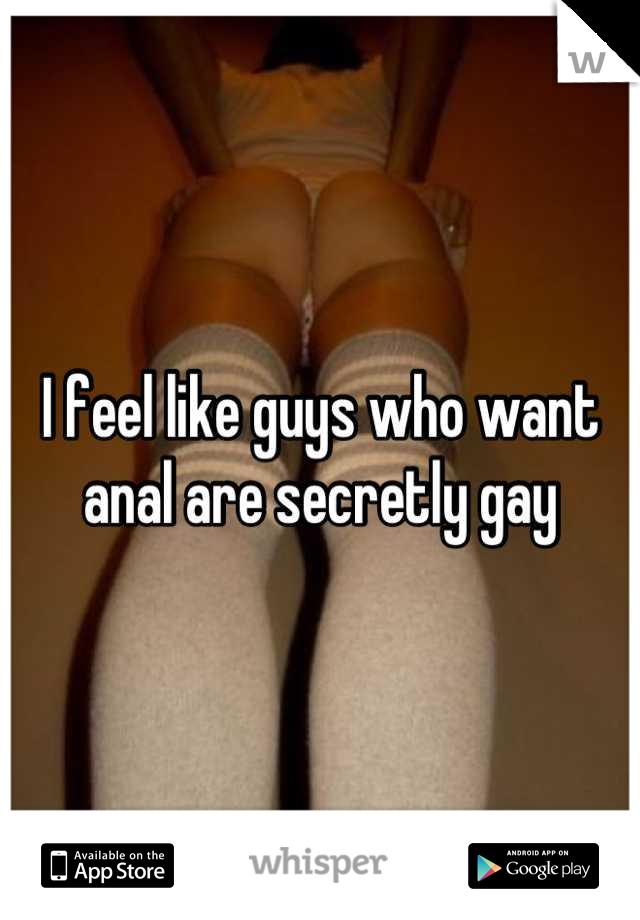I feel like guys who want anal are secretly gay
