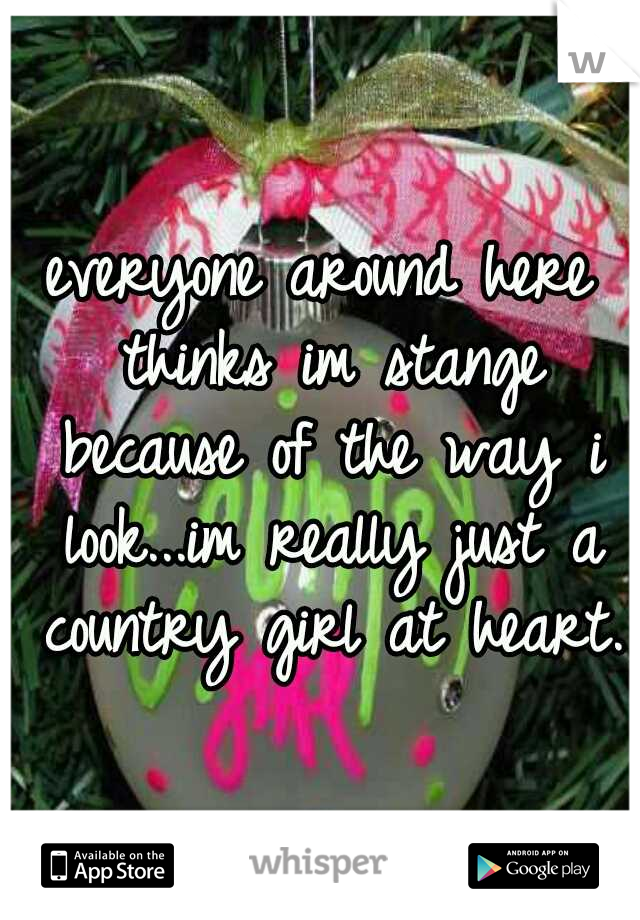 everyone around here thinks im stange because of the way i look...im really just a country girl at heart.