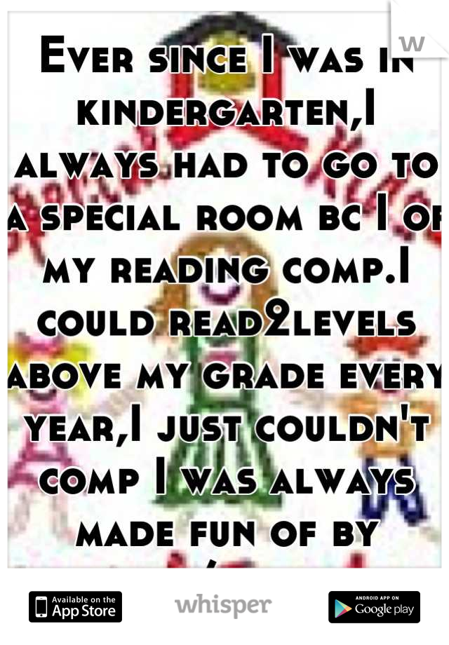 Ever since I was in kindergarten,I always had to go to a special room bc I of my reading comp.I could read2levels above my grade every year,I just couldn't comp I was always made fun of by kids/family