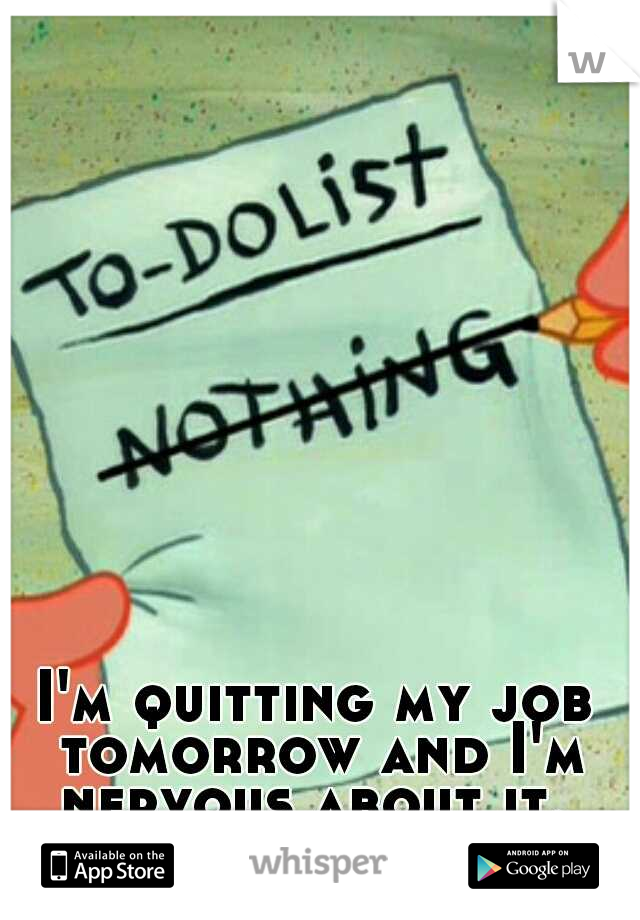 I'm quitting my job tomorrow and I'm nervous about it.