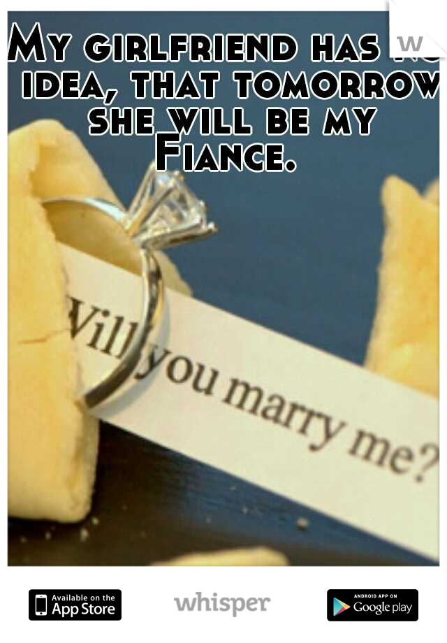 My girlfriend has no idea, that tomorrow she will be my Fiance.