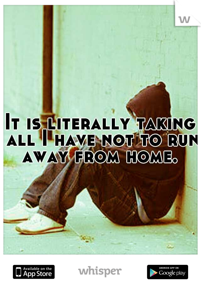 It is literally taking all I have not to run away from home.