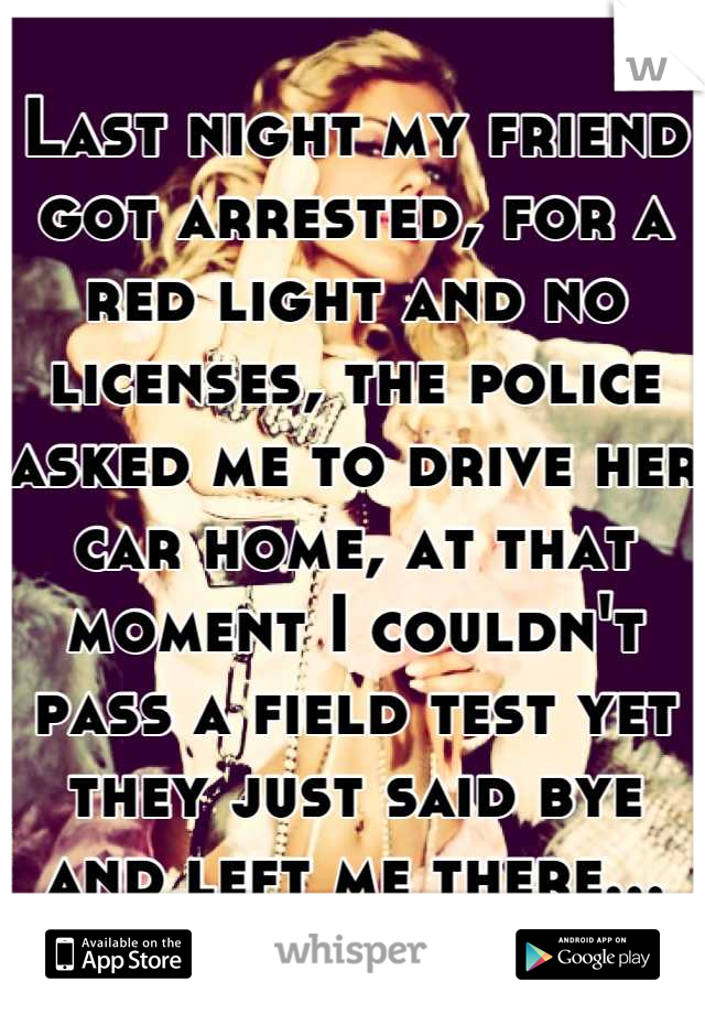 Last night my friend got arrested, for a red light and no licenses, the police asked me to drive her car home, at that moment I couldn't pass a field test yet they just said bye and left me there...
