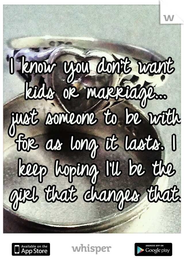 I know you don't want kids or marriage... just someone to be with for as long it lasts. I keep hoping I'll be the girl that changes that.