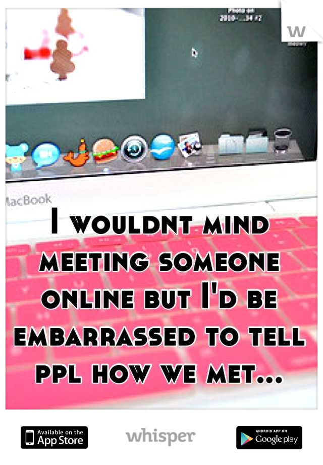 I wouldnt mind meeting someone online but I'd be embarrassed to tell ppl how we met...