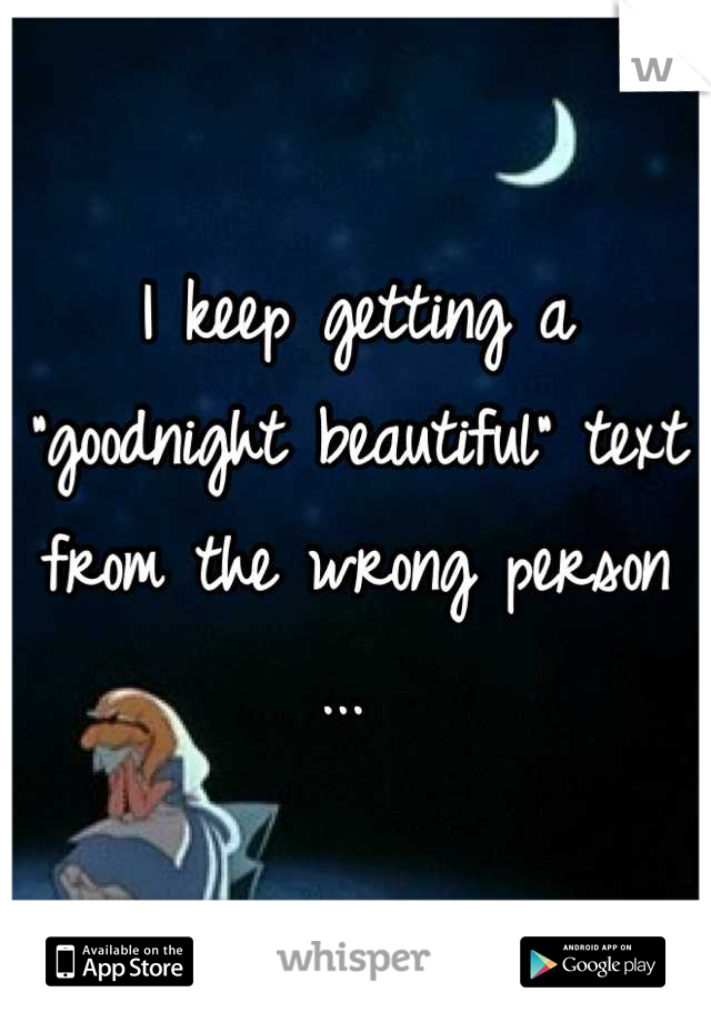 """I keep getting a """"goodnight beautiful"""" text from the wrong person ..."""
