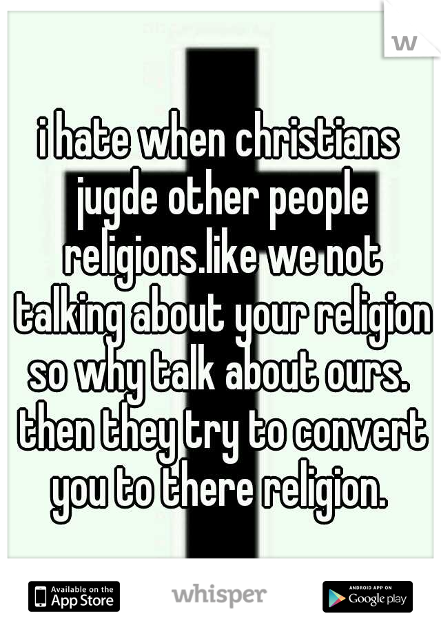 i hate when christians jugde other people religions.like we not talking about your religion so why talk about ours.  then they try to convert you to there religion.