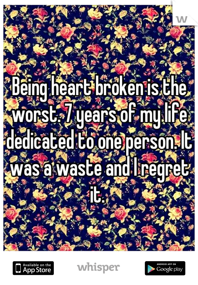 Being heart broken is the worst. 7 years of my life dedicated to one person. It was a waste and I regret it.