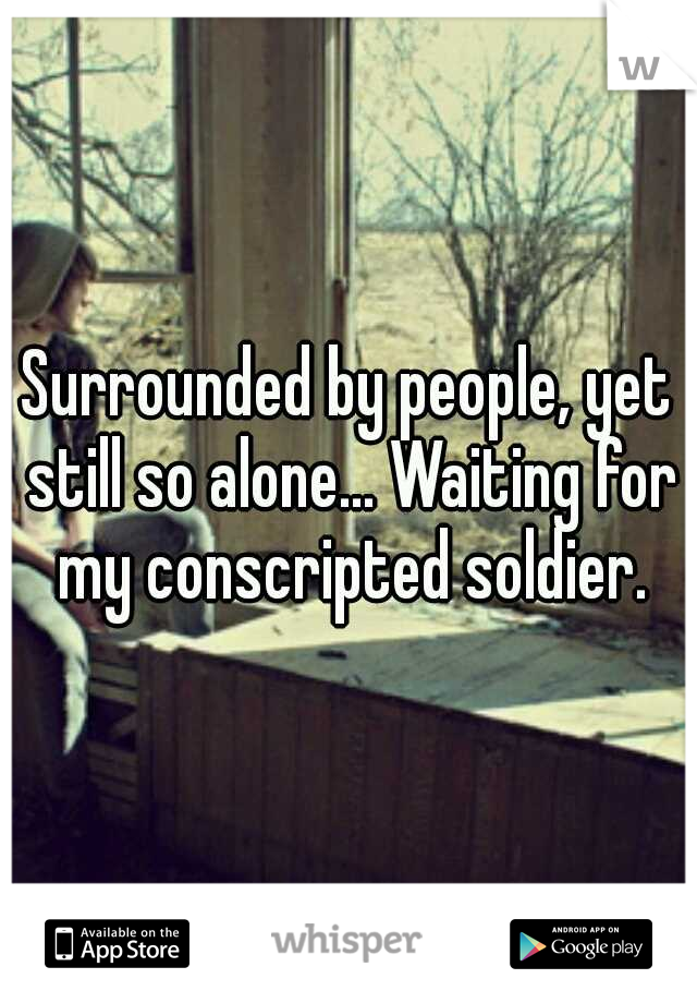 Surrounded by people, yet still so alone... Waiting for my conscripted soldier.