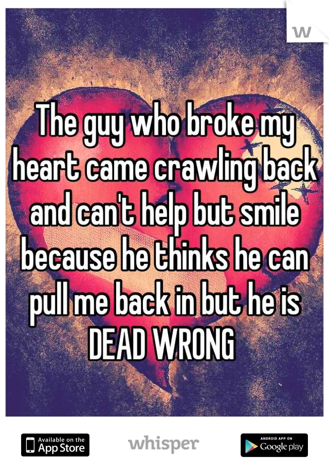 The guy who broke my heart came crawling back and can't help but smile because he thinks he can pull me back in but he is DEAD WRONG