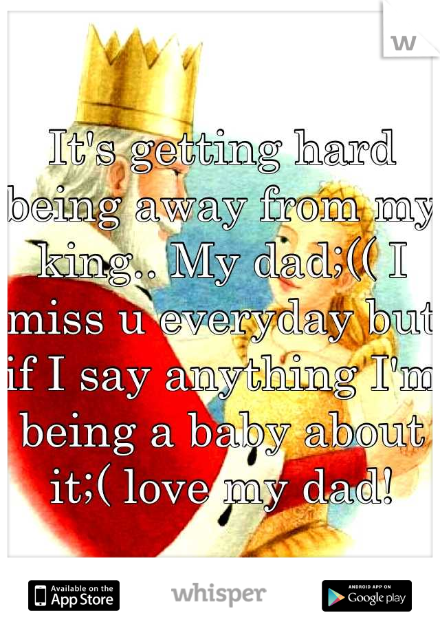 It's getting hard being away from my king.. My dad;(( I miss u everyday but if I say anything I'm being a baby about it;( love my dad!