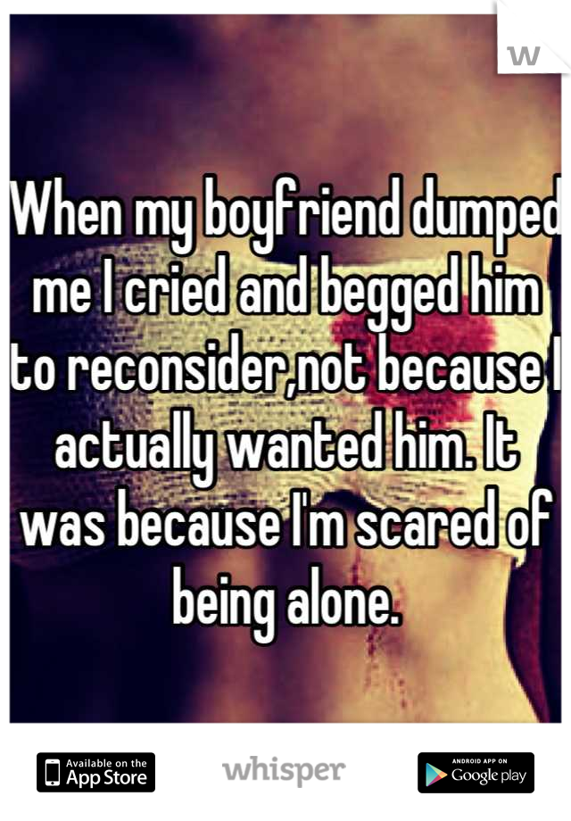 When my boyfriend dumped me I cried and begged him to reconsider,not because I actually wanted him. It was because I'm scared of being alone.
