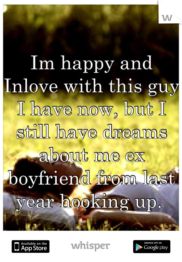 Im happy and Inlove with this guy I have now, but I still have dreams about me ex boyfriend from last year hooking up.