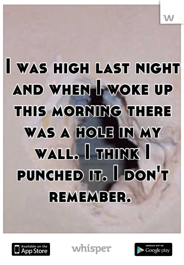 I was high last night and when I woke up this morning there was a hole in my wall. I think I punched it. I don't remember.