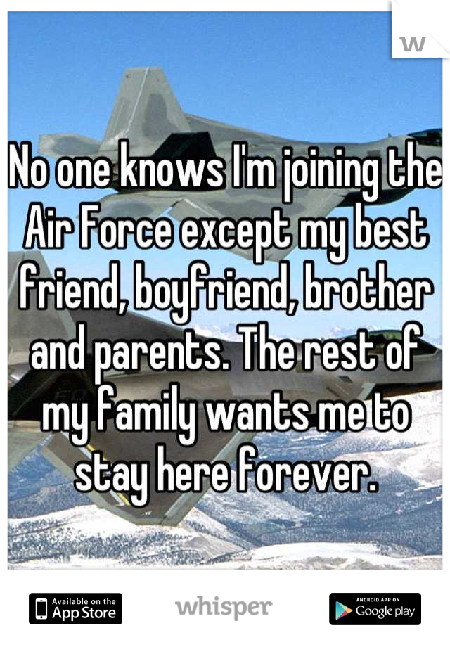 No one knows I'm joining the Air Force except my best friend, boyfriend, brother and parents. The rest of my family wants me to stay here forever.