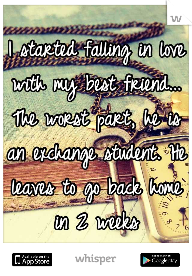 I started falling in love with my best friend... The worst part, he is an exchange student. He leaves to go back home in 2 weeks