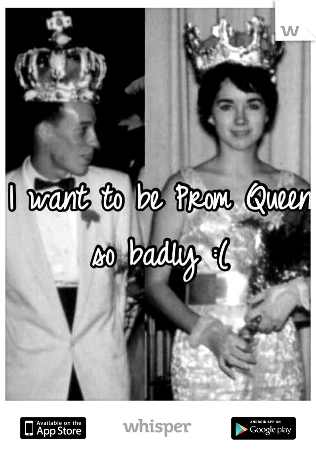 I want to be Prom Queen so badly :(