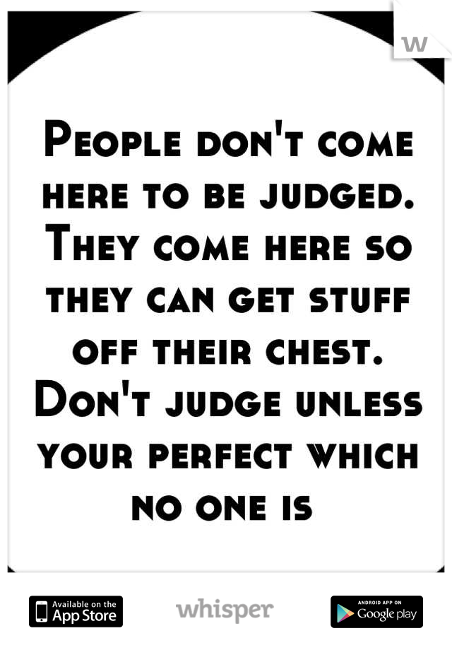 People don't come here to be judged. They come here so they can get stuff off their chest. Don't judge unless your perfect which no one is