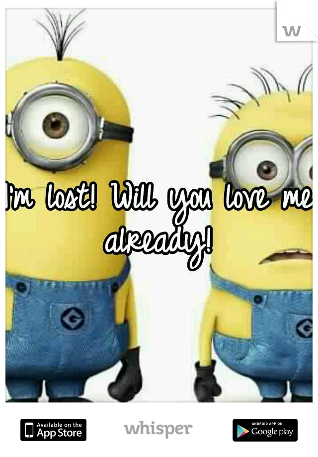 I'm lost! Will you love me already!